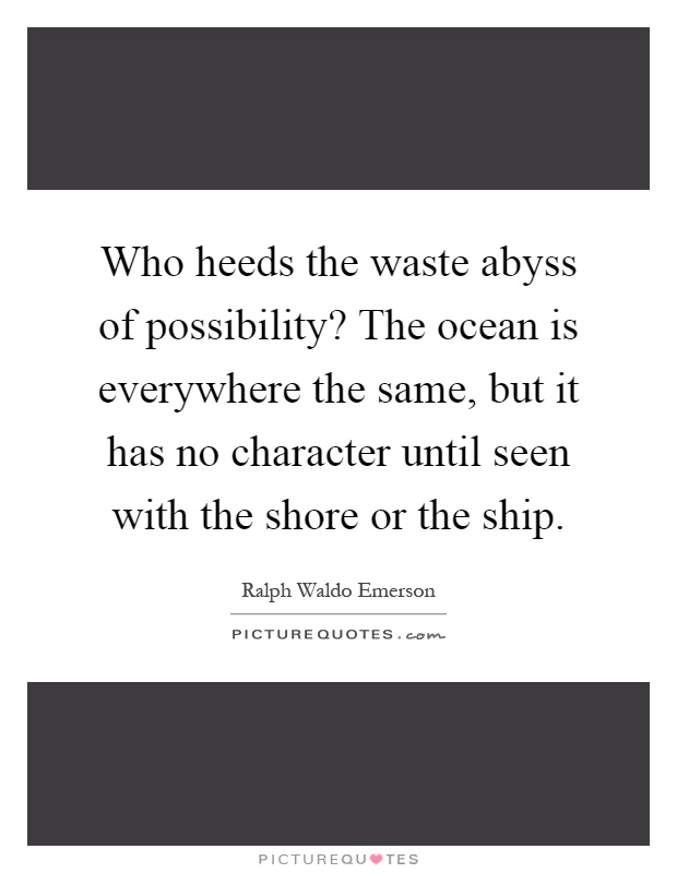 Who heeds the waste abyss of possibility? The ocean is everywhere the same, but it has no character until seen with the shore or the ship Picture Quote #1