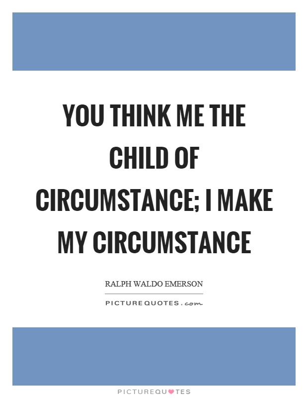 You think me the child of circumstance; I make my circumstance Picture Quote #1