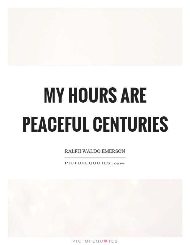 My hours are peaceful centuries Picture Quote #1