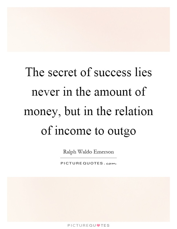 The secret of success lies never in the amount of money, but in the relation of income to outgo Picture Quote #1