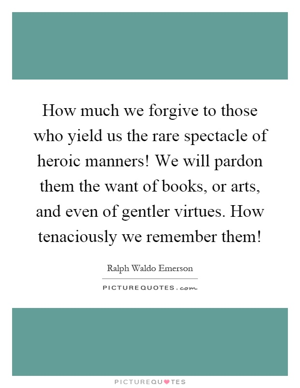 How much we forgive to those who yield us the rare spectacle of heroic manners! We will pardon them the want of books, or arts, and even of gentler virtues. How tenaciously we remember them! Picture Quote #1