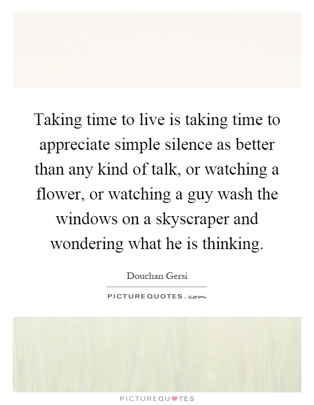 Taking time to live is taking time to appreciate simple silence as better than any kind of talk, or watching a flower, or watching a guy wash the windows on a skyscraper and wondering what he is thinking Picture Quote #1