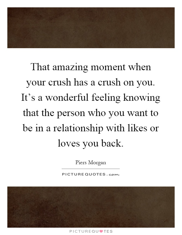 That amazing moment when your crush has a crush on you. It's a wonderful feeling knowing that the person who you want to be in a relationship with likes or loves you back Picture Quote #1