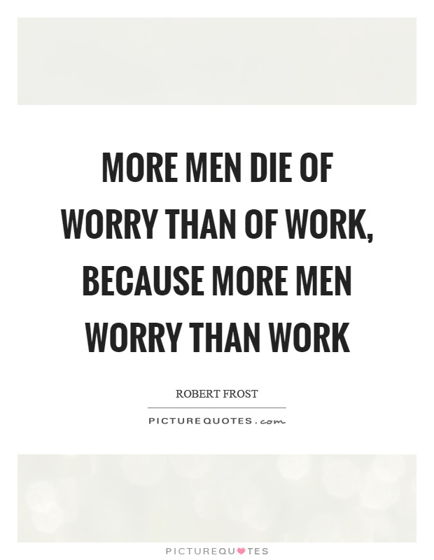 More men die of worry than of work, because more men worry than work Picture Quote #1