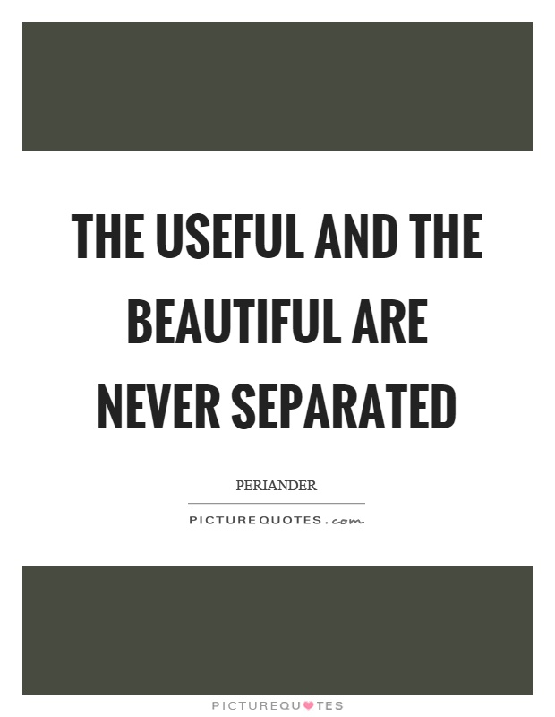 The useful and the beautiful are never separated Picture Quote #1