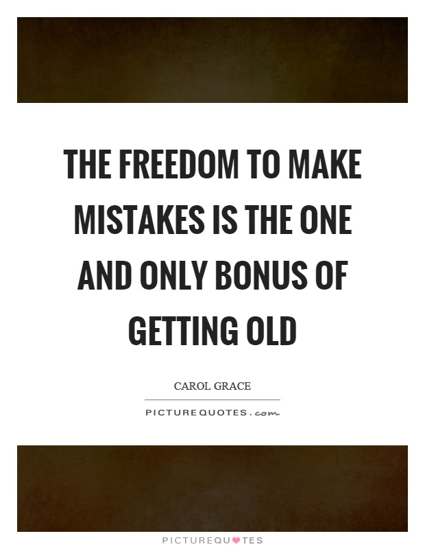 The freedom to make mistakes is the one and only bonus of getting old Picture Quote #1