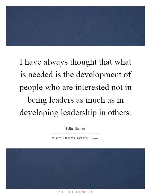 I have always thought that what is needed is the development of people who are interested not in being leaders as much as in developing leadership in others Picture Quote #1