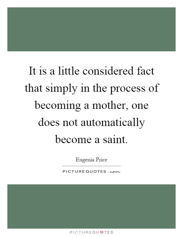 It is a little considered fact that simply in the process of becoming a mother, one does not automatically become a saint Picture Quote #1