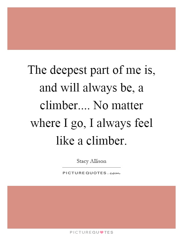 The deepest part of me is, and will always be, a climber.... No matter where I go, I always feel like a climber Picture Quote #1