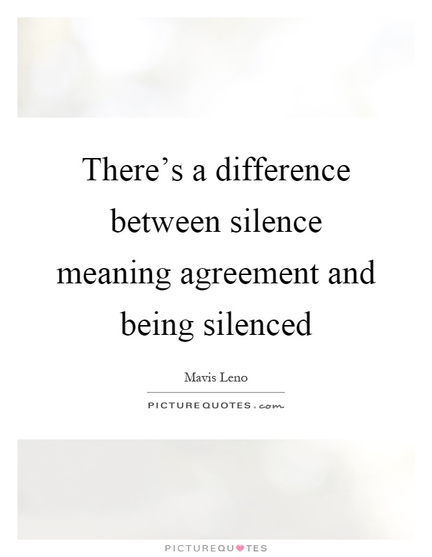 There's a difference between silence meaning agreement and being silenced Picture Quote #1
