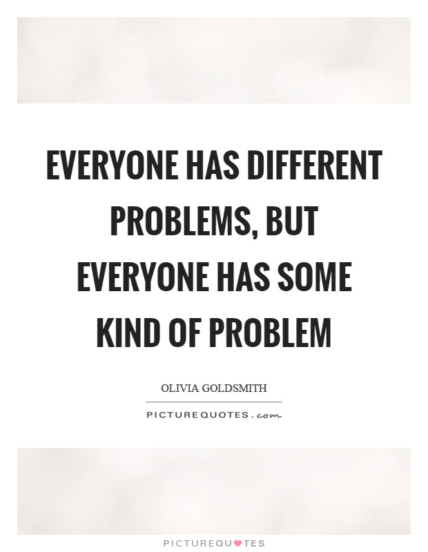 Everyone has different problems, but everyone has some kind of problem Picture Quote #1