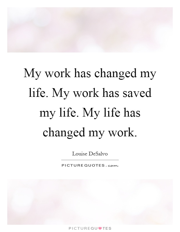My work has changed my life. My work has saved my life. My life has changed my work Picture Quote #1