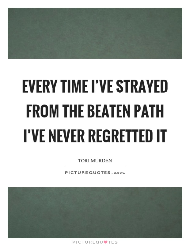 Every time I've strayed from the beaten path I've never regretted it Picture Quote #1