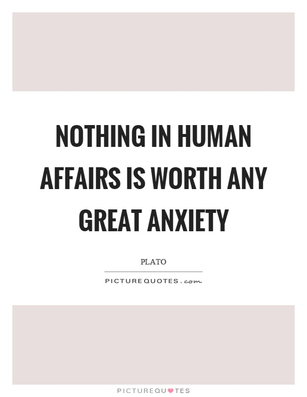 Nothing in human affairs is worth any great anxiety Picture Quote #1