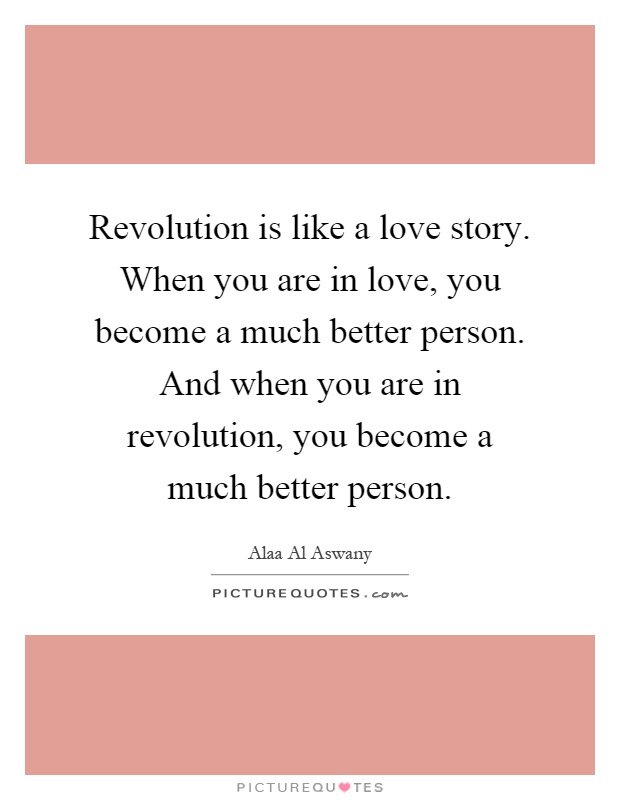 Revolution is like a love story. When you are in love, you become a much better person. And when you are in revolution, you become a much better person Picture Quote #1