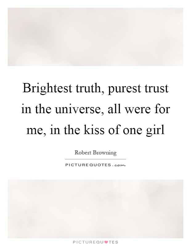 Brightest truth, purest trust in the universe, all were for me, in the kiss of one girl Picture Quote #1
