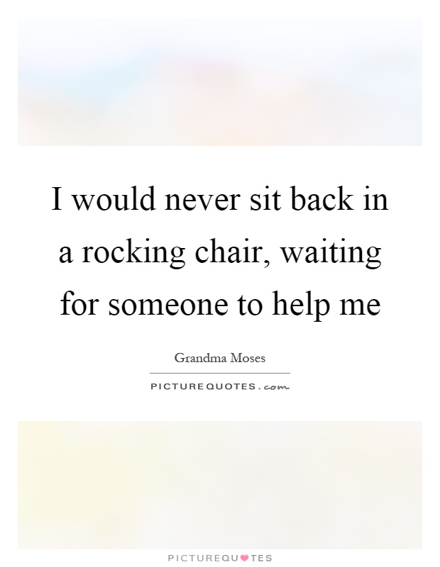 I would never sit back in a rocking chair, waiting for someone to help me Picture Quote #1