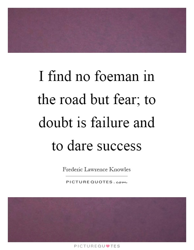 I find no foeman in the road but fear; to doubt is failure and to dare success Picture Quote #1