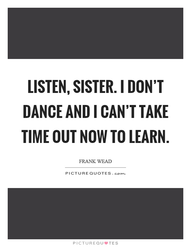 Listen, sister. I don't dance and I can't take time out now to learn Picture Quote #1