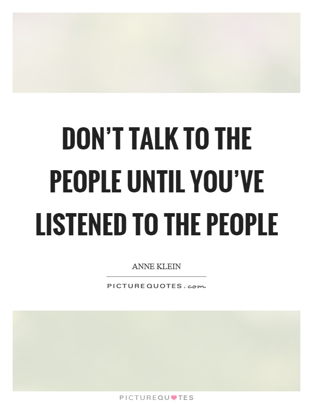 Don't talk to the people until you've listened to the people Picture Quote #1