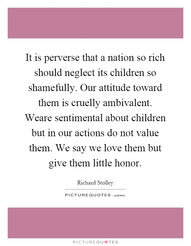 It is perverse that a nation so rich should neglect its children so shamefully. Our attitude toward them is cruelly ambivalent. Weare sentimental about children but in our actions do not value them. We say we love them but give them little honor Picture Quote #1