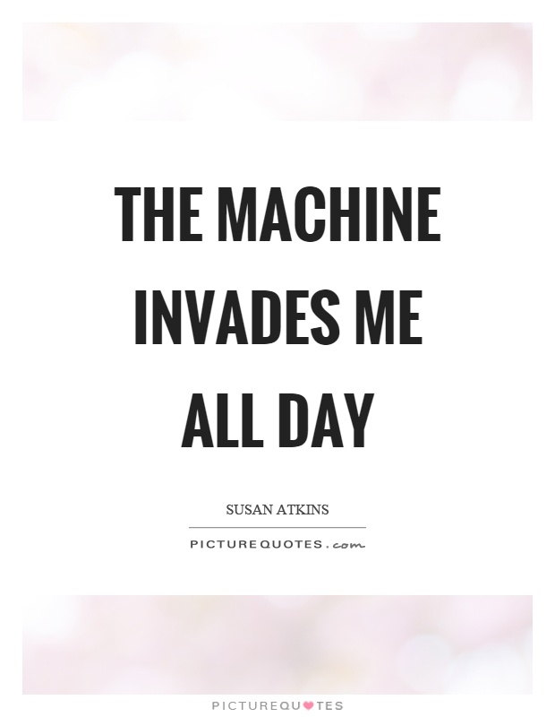 The machine invades me all day Picture Quote #1
