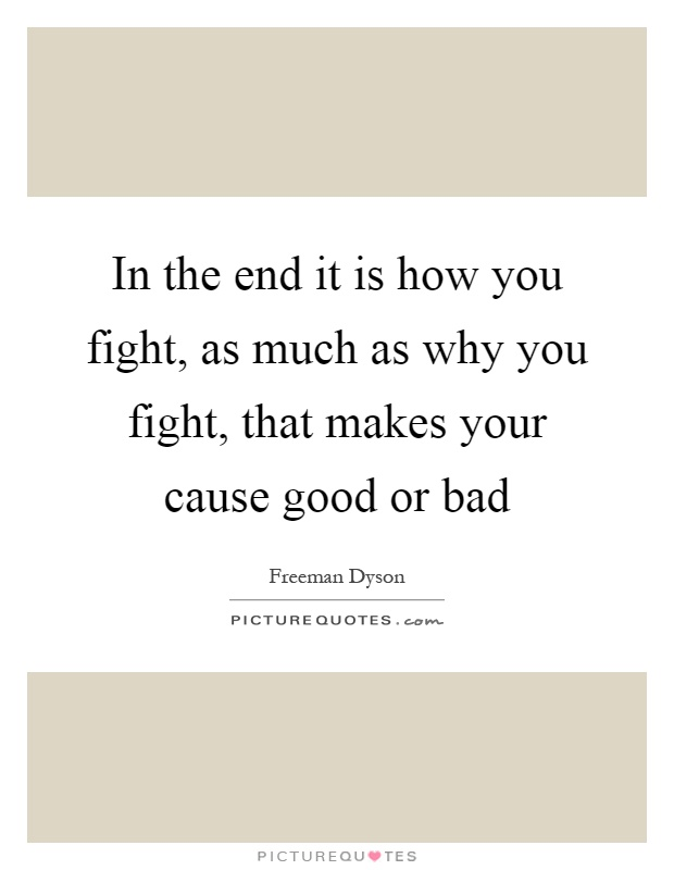 In the end it is how you fight, as much as why you fight, that makes your cause good or bad Picture Quote #1