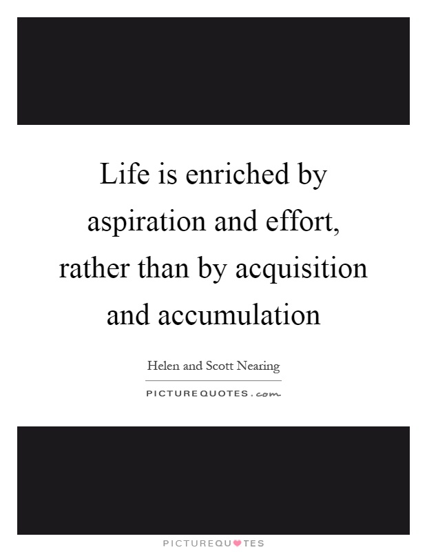 Life is enriched by aspiration and effort, rather than by acquisition and accumulation Picture Quote #1