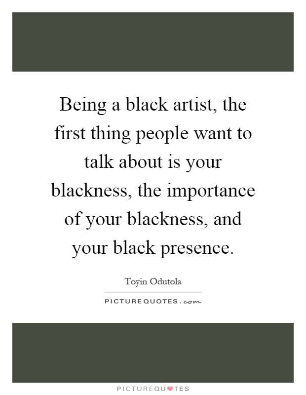 Being a black artist, the first thing people want to talk about is your blackness, the importance of your blackness, and your black presence Picture Quote #1