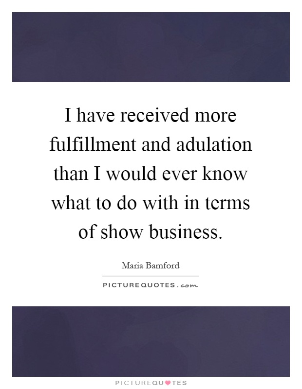 I have received more fulfillment and adulation than I would ever know what to do with in terms of show business Picture Quote #1