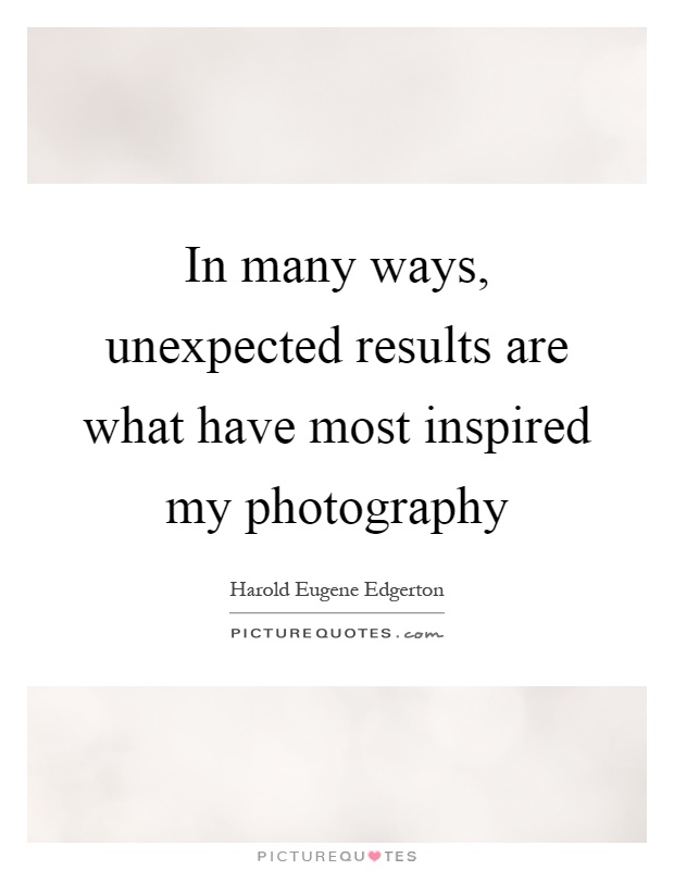 In many ways, unexpected results are what have most inspired my photography Picture Quote #1