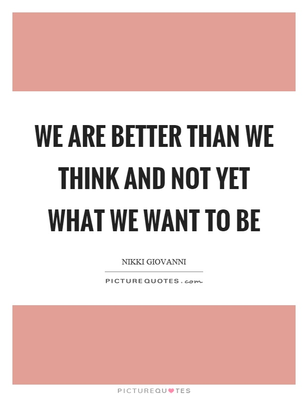 We are better than we think and not yet what we want to be Picture Quote #1