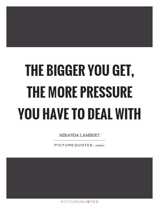 The bigger you get, the more pressure you have to deal with Picture Quote #1