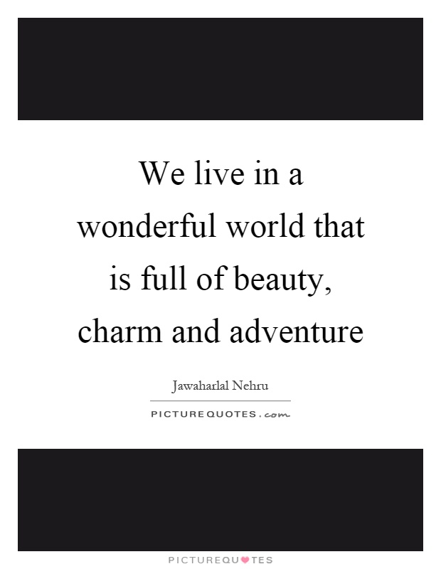 We live in a wonderful world that is full of beauty, charm and adventure Picture Quote #1