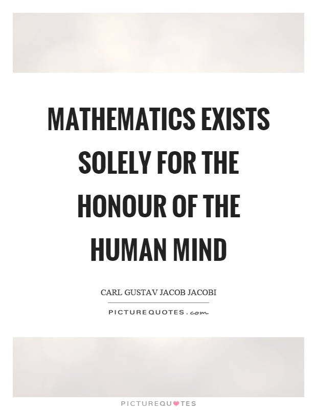 Mathematics exists solely for the honour of the human mind Picture Quote #1