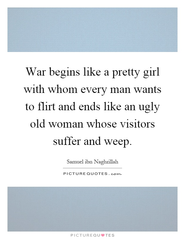 War begins like a pretty girl with whom every man wants to flirt and ends like an ugly old woman whose visitors suffer and weep Picture Quote #1