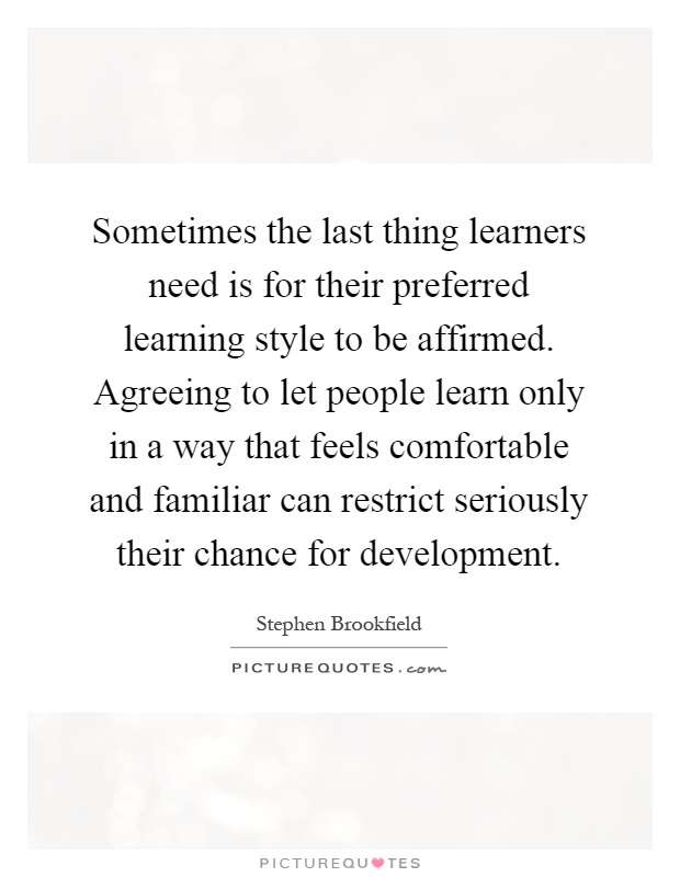 Sometimes the last thing learners need is for their preferred learning style to be affirmed. Agreeing to let people learn only in a way that feels comfortable and familiar can restrict seriously their chance for development Picture Quote #1