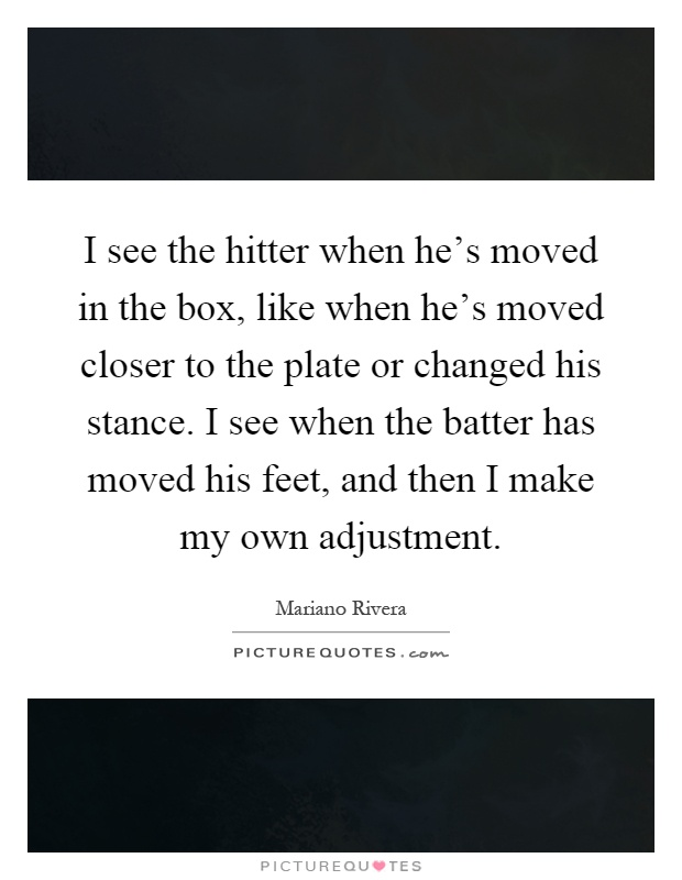 I see the hitter when he's moved in the box, like when he's moved closer to the plate or changed his stance. I see when the batter has moved his feet, and then I make my own adjustment Picture Quote #1