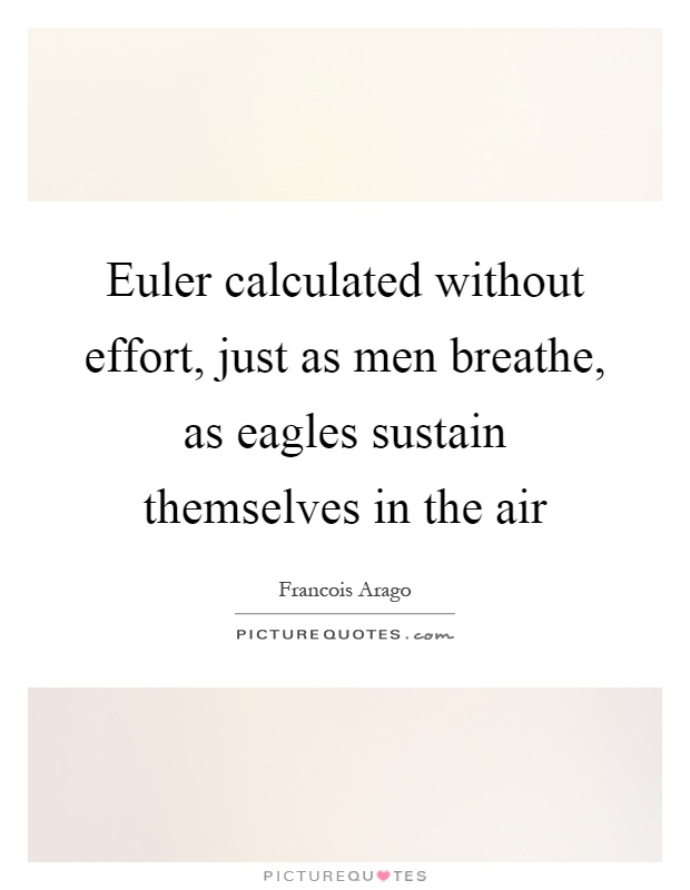 Euler calculated without effort, just as men breathe, as eagles sustain themselves in the air Picture Quote #1