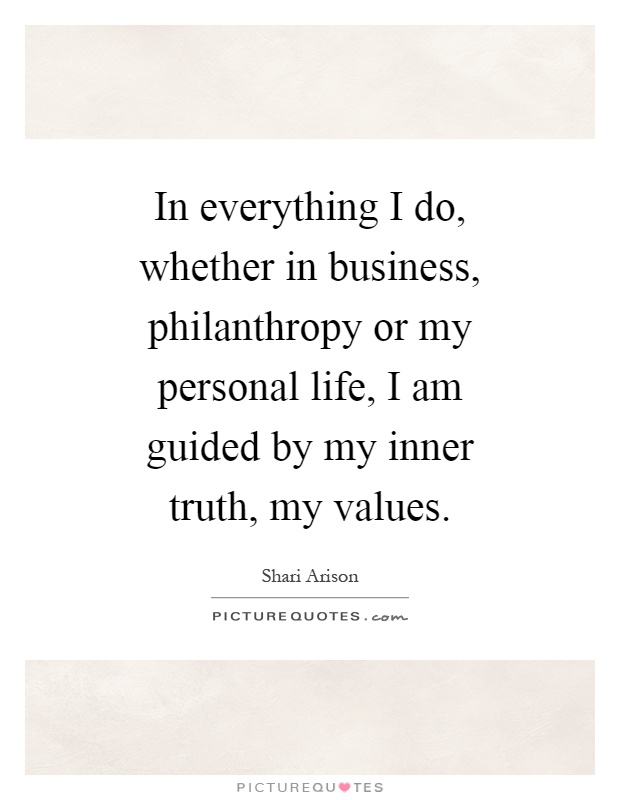 In everything I do, whether in business, philanthropy or my personal life, I am guided by my inner truth, my values Picture Quote #1