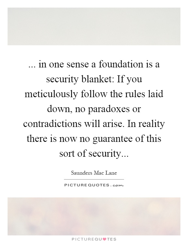 ... in one sense a foundation is a security blanket: If you meticulously follow the rules laid down, no paradoxes or contradictions will arise. In reality there is now no guarantee of this sort of security Picture Quote #1