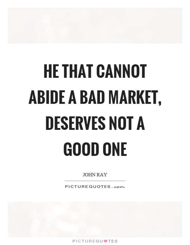 He that cannot abide a bad market, deserves not a good one Picture Quote #1