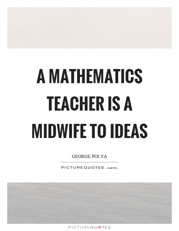 A mathematics teacher is a midwife to ideas Picture Quote #1