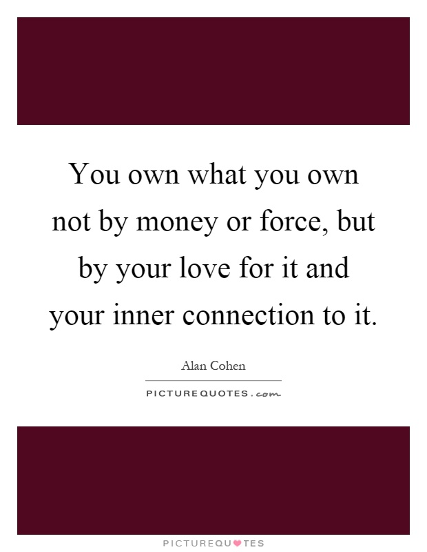 You own what you own not by money or force, but by your love for it and your inner connection to it Picture Quote #1