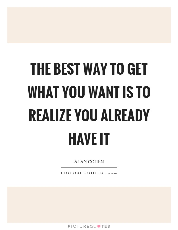 The best way to get what you want is to realize you already have it Picture Quote #1