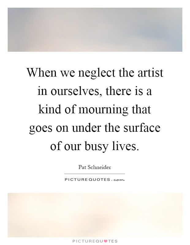 When we neglect the artist in ourselves, there is a kind of mourning that goes on under the surface of our busy lives Picture Quote #1