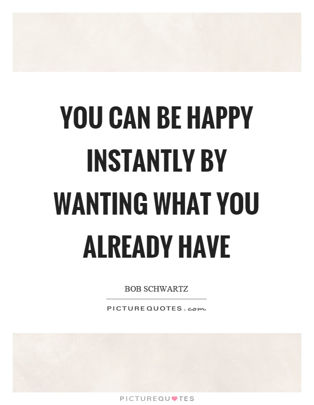You can be happy instantly by wanting what you already have Picture Quote #1