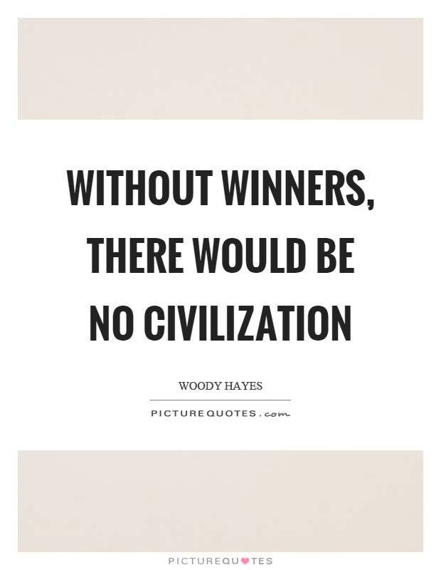 Without winners, there would be no civilization Picture Quote #1