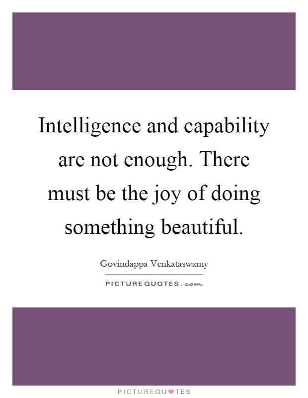 Intelligence and capability are not enough. There must be the joy of doing something beautiful Picture Quote #1