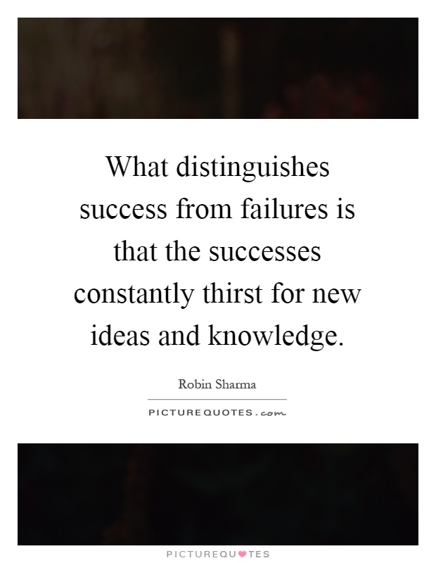 What distinguishes success from failures is that the successes constantly thirst for new ideas and knowledge Picture Quote #1